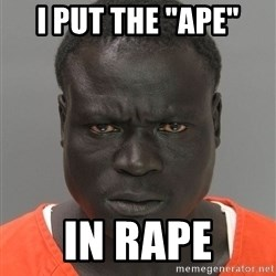 "Jailnigger - I put the ""ape"" in rape"