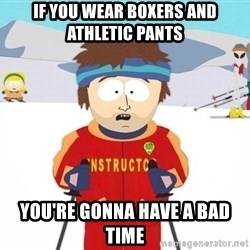 Super Cool South Park Ski Instructor - If you wear boxers and athletic pants You're gonna have a bad time