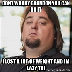 chumlee - Dont worry Brandon you can do it I lost a lot of weight and Im lazy to!