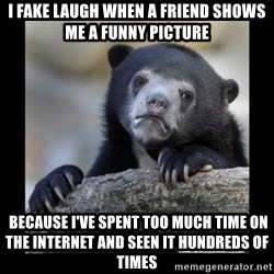 sad bear - I fake laugh when a friend shows me a funny picture  Because I've spent too much time on the Internet and seen it hundreds of times