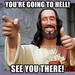 buddy jesus - You're going to Hell! See you there!