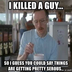 so i guess you could say things are getting pretty serious - I killed a guy... so i guess you could say things are getting pretty serous...