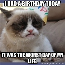 Birthday Grumpy Cat - I had a birthday today It was the worst day of my life.