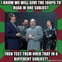 evil teacher - I know we will give the 100pg to read in one subject Then test them over that in a different subject!