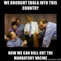 obama laughing  - we brought ebola into this country now we can roll out the mandatory vacine