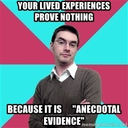 """Privilege Denying Dude - your lived experiences      prove nothing because it is      """"anecdotal evidence"""""""