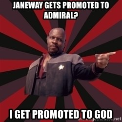 The Sisko - Janeway gets promoted to admiral? I get promoted to god