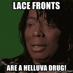 Rick James - lace fronts are a helluva drug!