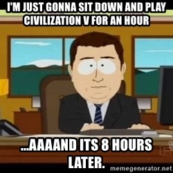 south park aand it's gone - I'm just gonna sit down and play Civilization V for an hour ...aaaand its 8 hours later.