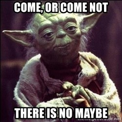 Advice Yoda - Come, or come not There is no maybe