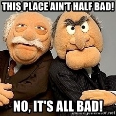 Statler_and_Waldorf - This place ain't half bad! No, it's all bad!