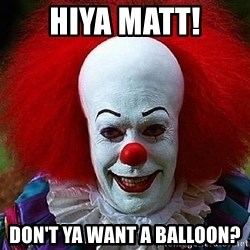 Pennywise the Clown - Hiya Matt! Don't ya want a balloon?