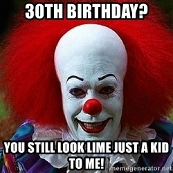 Pennywise the Clown - 30th Birthday? You still look lime just a kid to me!