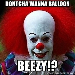 Pennywise the Clown - Dontcha wanna balloon Beezy!?