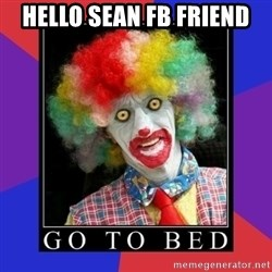 go to bed clown  - Hello Sean FB Friend