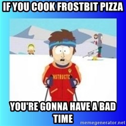 super cool ski instructor - If you cook frostbit pizza You're gonna have a bad time