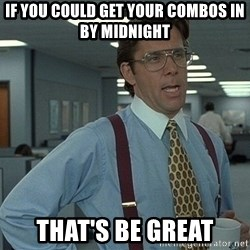 Office Space That Would Be Great - If you could get your combos in by midnight That's be great