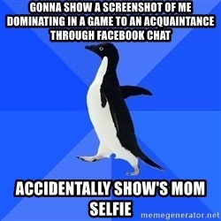Socially Awkward Penguin - gonna show a screenshot of me dominating in a game to an acquaintance through facebook chat accidentally show's mom selfie