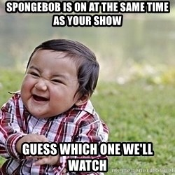 Evil Asian Baby - spongebob is on at the same time as your show guess which one we'll watch