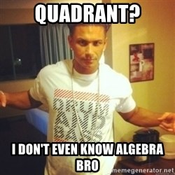 Drum And Bass Guy - quadrant? i don't even know algebra bro