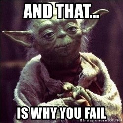Advice Yoda - And that... Is why you fail