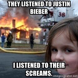 Disaster Girl - They listened to Justin Bieber I listened to their screams.