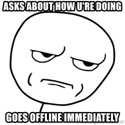 Are u kidding me meme - asks about how u're doing goes offline immediately