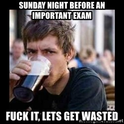 Bad student - Sunday night before an important exam fuck it, lets get wasted