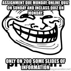 Trollface Problem - Assignment due monday, online quiz on sunday and inclass quiz on monday. only on 200 some slides of information