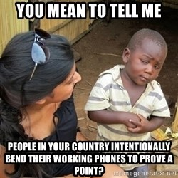 you mean to tell me black kid - you mean to tell me people in your country intentionally bend their working phones to prove a point?