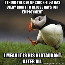 Unpopular puffin - I think the CEO of Chick-Fil-A has every right to refuse gays for employment I mean it is his restaurant after all