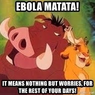 Timon and Pumba - Ebola Matata! It means nothing but worries, for the rest of your days!