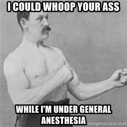 overly manlyman - i could whoop your ass while i'm under general anesthesia