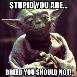 Advice Yoda - Stupid you are... Breed you should not!