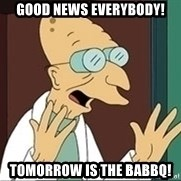 Professor Farnsworth - good news everybody! tomorrow is the babbq!