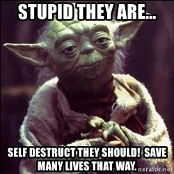 Advice Yoda - Stupid they are... Self destruct they should!  Save many lives that way.