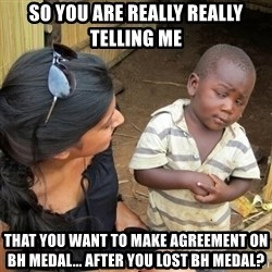 you mean to tell me black kid - so you are really really telling me  that you want to make agreement on BH MEDAL... AFTER YOU LOST BH MEDAL?