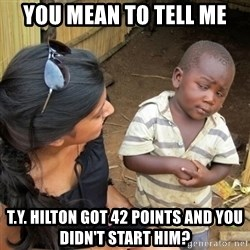 you mean to tell me black kid - YOU MEAN TO TELL ME T.Y. HILTON GOT 42 POINTS AND YOU DIDN'T start him?