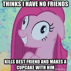 Crazy Pinkie Pie - Thinks i have no friends Kills best friend and makes a cupcake with him