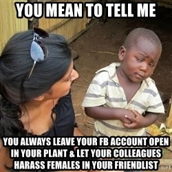 you mean to tell me black kid - You mean to tell me you always leave your FB account open in your plant & let your colleagues harass females in your friendlist