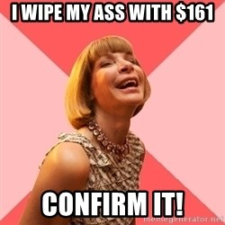 Amused Anna Wintour - i wipe my ass with $161 confirm it!