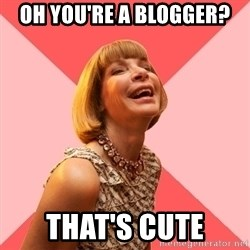Amused Anna Wintour - Oh you're a blogger? that's cute