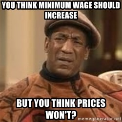 Confused Bill Cosby  - You think minimum wage should increase But you think prices won't?
