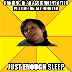 es bakans - HANDING IN AN ASSIGNMENT AFTER PULLING AN ALL NIGHTER JUST ENOUGH SLEEP