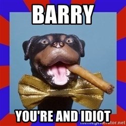 Triumph the Insult Comic Dog - barry you're and idiot