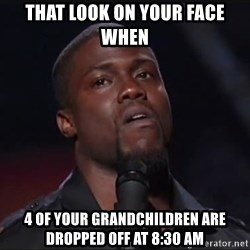 Kevin Hart Face - That look on your face when 4 of your grandchildren are dropped off at 8:30 am
