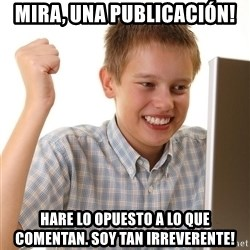 First Day on the internet kid - mira, una publicación! hare lo opuesto a lo que comentan. Soy tan irreverente!