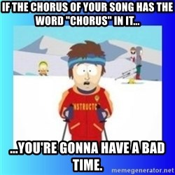"""super cool ski instructor - If the chorus of your song has the word """"Chorus"""" in it... ...You're gonna have a bad time."""