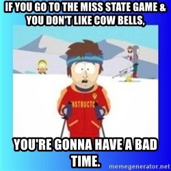 super cool ski instructor - If you go to the Miss State game & you don't like cow bells, you're gonna have a bad time.