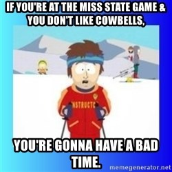 super cool ski instructor - If you're at the Miss State game & you don't like cowbells, you're gonna have a bad time.